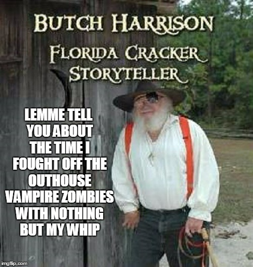 LEMME TELL YOU ABOUT THE TIME I FOUGHT OFF THE OUTHOUSE VAMPIRE ZOMBIES WITH NOTHING BUT MY WHIP | made w/ Imgflip meme maker