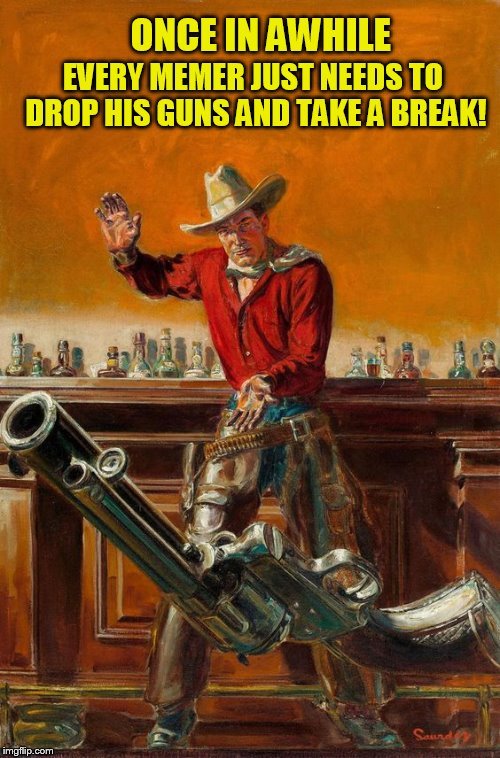 I took a 5 day Meme break and it was great! (Pulp Art Week, A Mr. Jingles Event) | ONCE IN AWHILE EVERY MEMER JUST NEEDS TO DROP HIS GUNS AND TAKE A BREAK! | image tagged in pulp art,pulp art week,memes,take a break,refreshed,relaxed | made w/ Imgflip meme maker
