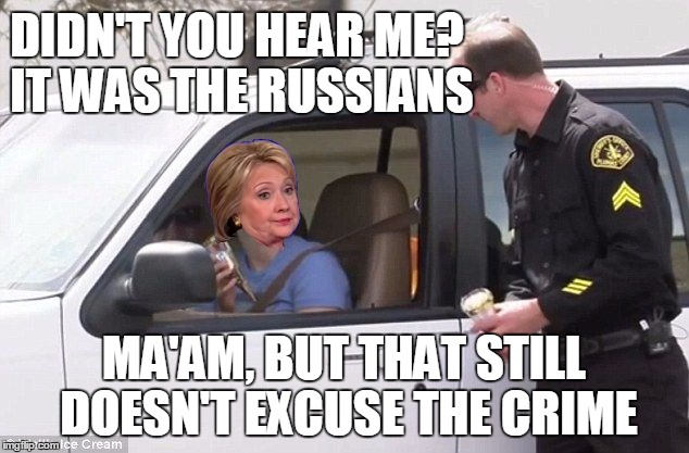 Hillary pulled over by cop | DIDN'T YOU HEAR ME? IT WAS THE RUSSIANS MA'AM, BUT THAT STILL DOESN'T EXCUSE THE CRIME | image tagged in hillary pulled over by cop | made w/ Imgflip meme maker