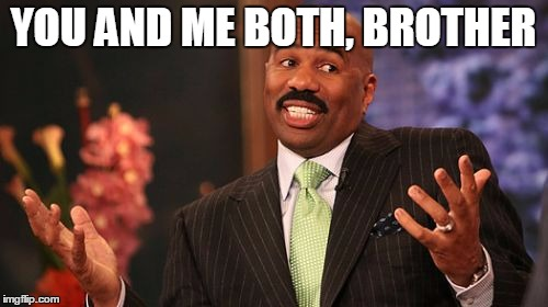 Steve Harvey Meme | YOU AND ME BOTH, BROTHER | image tagged in memes,steve harvey | made w/ Imgflip meme maker
