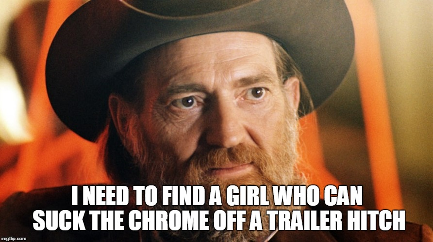 I NEED TO FIND A GIRL WHO CAN SUCK THE CHROME OFF A TRAILER HITCH | made w/ Imgflip meme maker