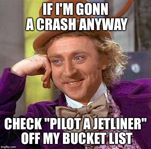 "Creepy Condescending Wonka Meme | IF I'M GONN A CRASH ANYWAY CHECK ""PILOT A JETLINER"" OFF MY BUCKET LIST 