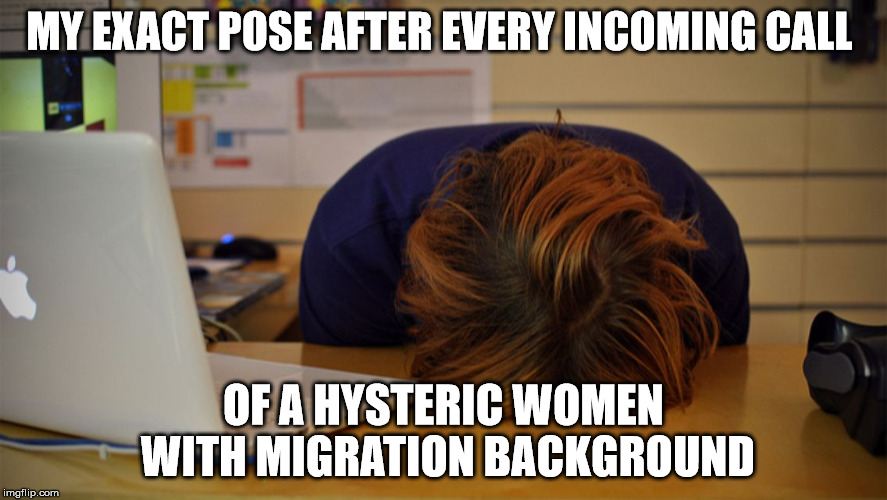 Head desk  |  MY EXACT POSE AFTER EVERY INCOMING CALL; OF A HYSTERIC WOMEN WITH MIGRATION BACKGROUND | image tagged in head desk | made w/ Imgflip meme maker
