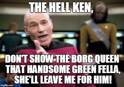 Picard Wtf Meme | THE HELL KEN, DON'T SHOW THE BORG QUEEN THAT HANDSOME GREEN FELLA, SHE'LL LEAVE ME FOR HIM! | image tagged in memes,picard wtf | made w/ Imgflip meme maker
