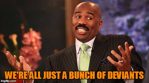 Steve Harvey Meme | WE'RE ALL JUST A BUNCH OF DEVIANTS | image tagged in memes,steve harvey | made w/ Imgflip meme maker