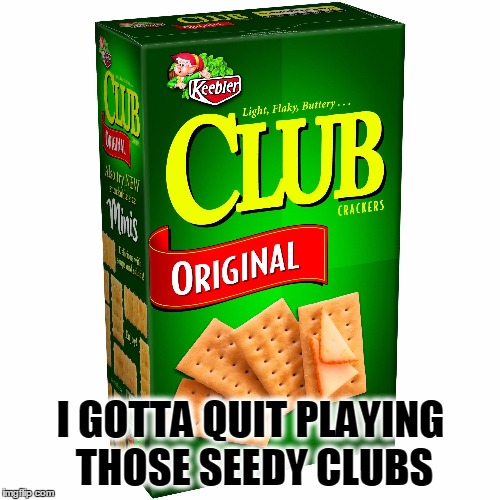 I GOTTA QUIT PLAYING THOSE SEEDY CLUBS | made w/ Imgflip meme maker