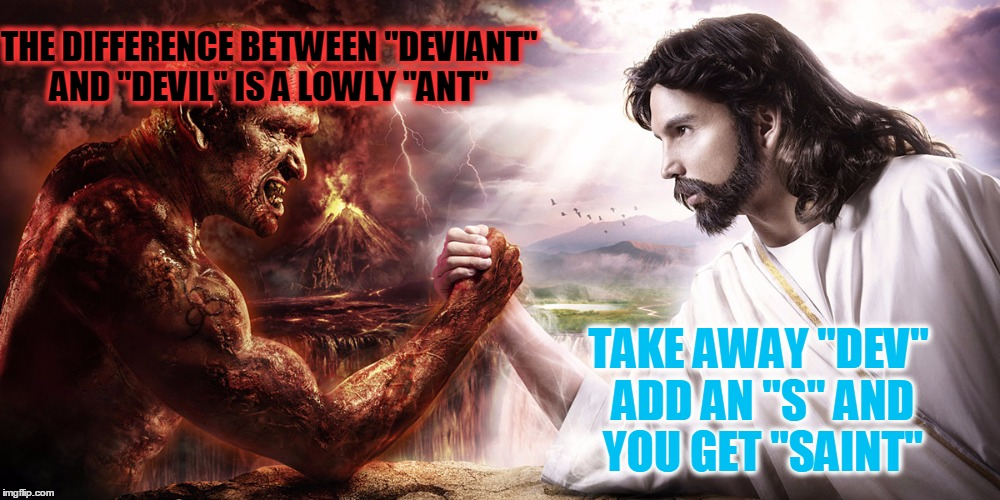 "THE DIFFERENCE BETWEEN ""DEVIANT"" AND ""DEVIL"" IS A LOWLY ""ANT"" TAKE AWAY ""DEV"" ADD AN ""S"" AND YOU GET ""SAINT"" 