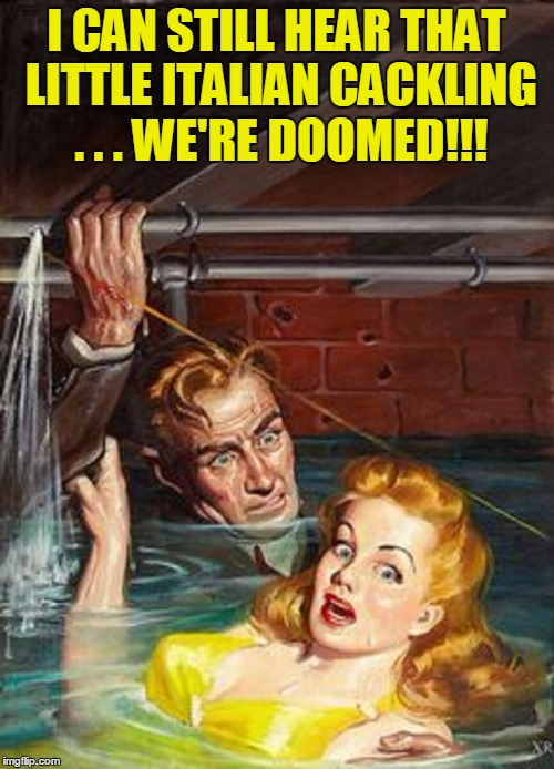 I CAN STILL HEAR THAT LITTLE ITALIAN CACKLING . . . WE'RE DOOMED!!! | made w/ Imgflip meme maker