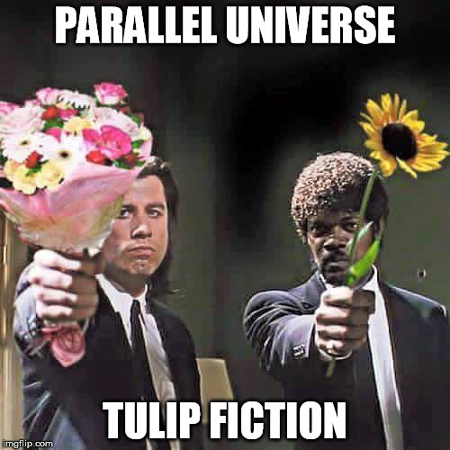 tulip fiction | PARALLEL UNIVERSE TULIP FICTION | image tagged in parallel universe | made w/ Imgflip meme maker