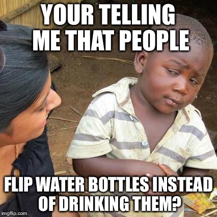 Third World Skeptical Kid |  YOUR TELLING ME THAT PEOPLE; FLIP WATER BOTTLES INSTEAD OF DRINKING THEM? | image tagged in memes,third world skeptical kid | made w/ Imgflip meme maker