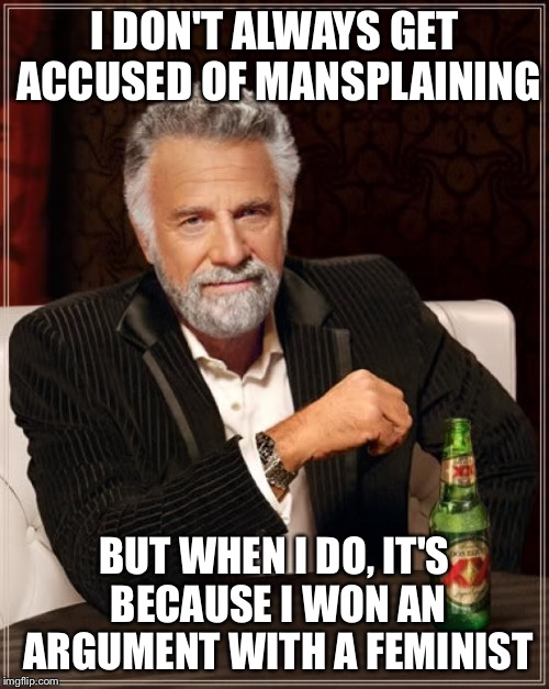 The Most Interesting Man In The World Meme | I DON'T ALWAYS GET ACCUSED OF MANSPLAINING BUT WHEN I DO, IT'S BECAUSE I WON AN ARGUMENT WITH A FEMINIST | image tagged in memes,the most interesting man in the world | made w/ Imgflip meme maker