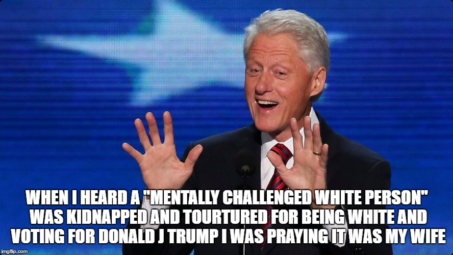 "bill clinton | WHEN I HEARD A ""MENTALLY CHALLENGED WHITE PERSON"" WAS KIDNAPPED AND TOURTURED FOR BEING WHITE AND VOTING FOR DONALD J TRUMP I WAS PRAYING IT 