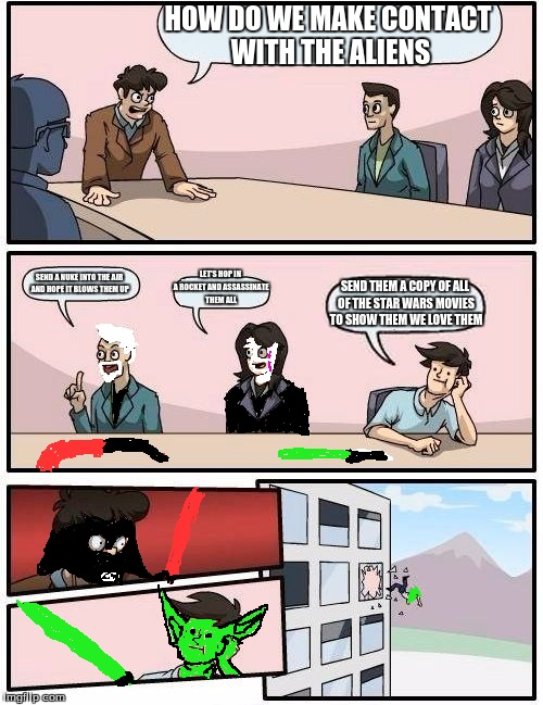 Boardroom Meeting Suggestion Meme | HOW DO WE MAKE CONTACT WITH THE ALIENS SEND A NUKE INTO THE AIR AND HOPE IT BLOWS THEM UP LET'S HOP IN A ROCKET AND ASSASSINATE THEM ALL SEN | image tagged in memes,boardroom meeting suggestion | made w/ Imgflip meme maker