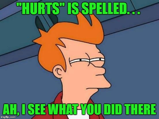 "Futurama Fry Meme | ""HURTS"" IS SPELLED. . . AH, I SEE WHAT YOU DID THERE 