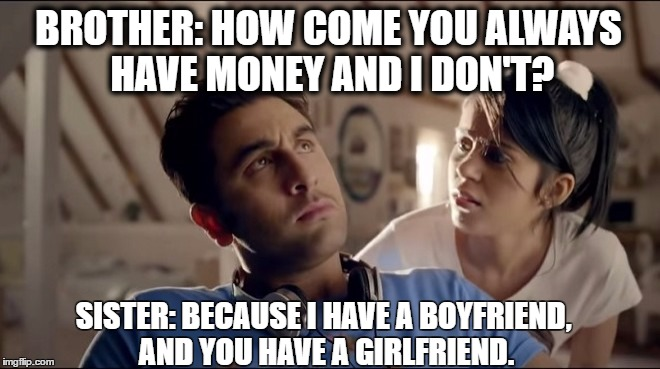Brother sister | BROTHER: HOW COME YOU ALWAYS HAVE MONEY AND I DON'T? SISTER: BECAUSE I HAVE A BOYFRIEND, AND YOU HAVE A GIRLFRIEND. | image tagged in men,women,mgtow | made w/ Imgflip meme maker