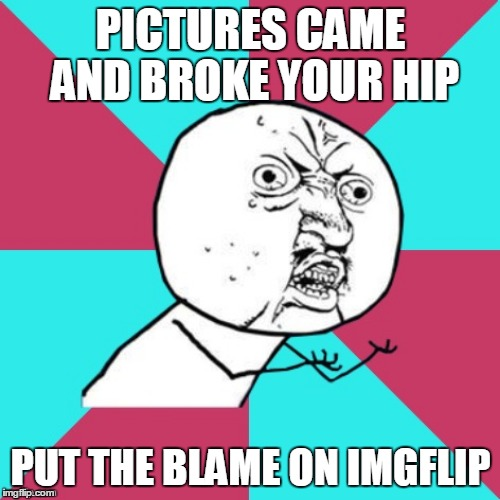 PICTURES CAME AND BROKE YOUR HIP PUT THE BLAME ON IMGFLIP | made w/ Imgflip meme maker