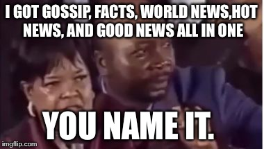 You name it... | I GOT GOSSIP, FACTS, WORLD NEWS,HOT NEWS, AND GOOD NEWS ALL IN ONE YOU NAME IT. | image tagged in you name it | made w/ Imgflip meme maker