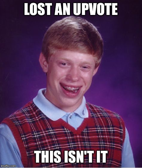 Bad Luck Brian Meme | LOST AN UPVOTE THIS ISN'T IT | image tagged in memes,bad luck brian | made w/ Imgflip meme maker