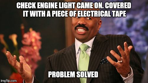 Steve Harvey Meme | CHECK ENGINE LIGHT CAME ON. COVERED IT WITH A PIECE OF ELECTRICAL TAPE PROBLEM SOLVED | image tagged in memes,steve harvey | made w/ Imgflip meme maker