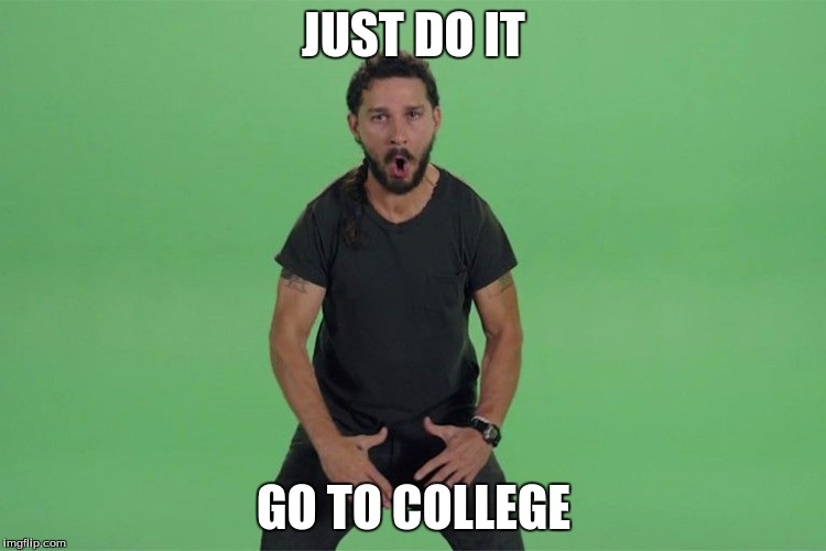 Shia labeouf JUST DO IT |  JUST DO IT; GO TO COLLEGE | image tagged in shia labeouf just do it | made w/ Imgflip meme maker