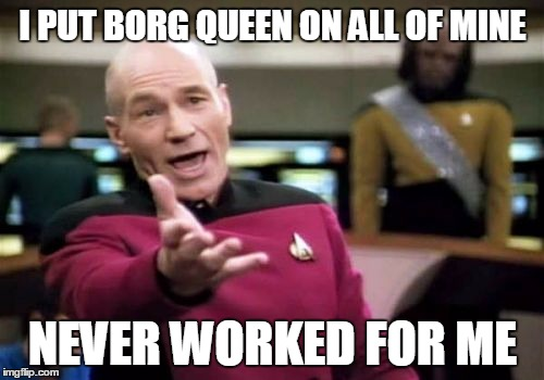 Picard Wtf Meme | I PUT BORG QUEEN ON ALL OF MINE NEVER WORKED FOR ME | image tagged in memes,picard wtf | made w/ Imgflip meme maker
