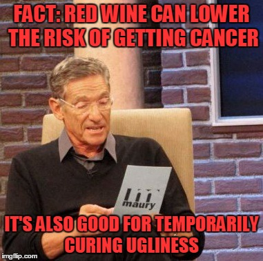 Nothing but the truth, here on the internet | FACT: RED WINE CAN LOWER THE RISK OF GETTING CANCER IT'S ALSO GOOD FOR TEMPORARILY CURING UGLINESS | image tagged in memes,maury lie detector,trhtimmy | made w/ Imgflip meme maker