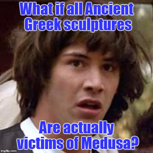 Conspiracy Keanu Meme | What if all Ancient Greek sculptures Are actually victims of Medusa? | image tagged in memes,conspiracy keanu,trhtimmy | made w/ Imgflip meme maker