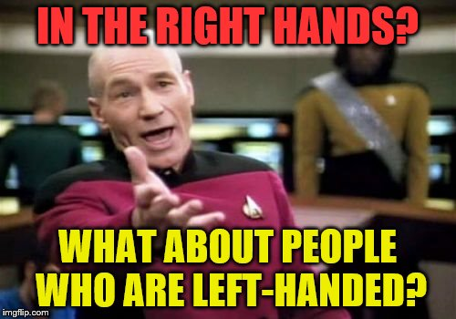 Picard Wtf Meme | IN THE RIGHT HANDS? WHAT ABOUT PEOPLE WHO ARE LEFT-HANDED? | image tagged in memes,picard wtf | made w/ Imgflip meme maker