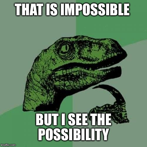 Philosoraptor Meme | THAT IS IMPOSSIBLE BUT I SEE THE POSSIBILITY | image tagged in memes,philosoraptor | made w/ Imgflip meme maker