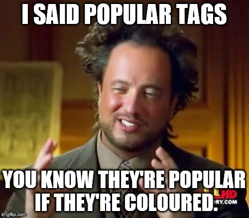 Ancient Aliens Meme | I SAID POPULAR TAGS YOU KNOW THEY'RE POPULAR IF THEY'RE COLOURED. | image tagged in memes,ancient aliens | made w/ Imgflip meme maker