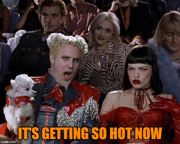 Mugatu So Hot Right Now Meme | IT'S GETTING SO HOT NOW | image tagged in memes,mugatu so hot right now | made w/ Imgflip meme maker