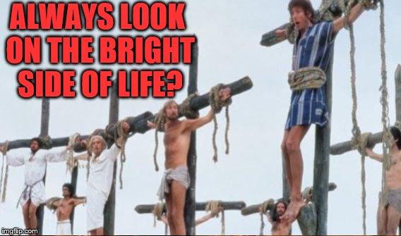 ALWAYS LOOK ON THE BRIGHT SIDE OF LIFE? | made w/ Imgflip meme maker