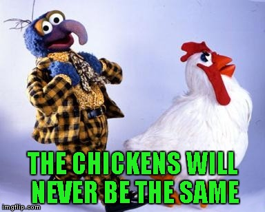 THE CHICKENS WILL NEVER BE THE SAME | made w/ Imgflip meme maker