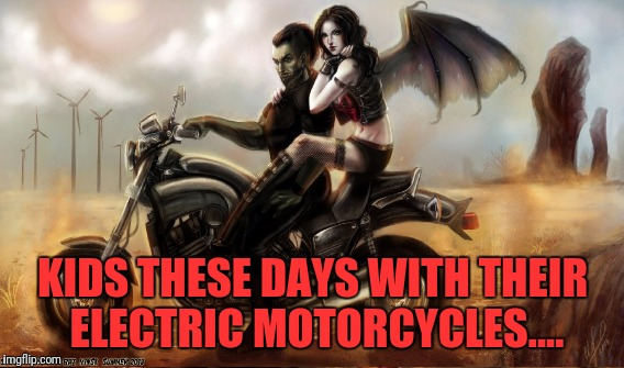 KIDS THESE DAYS WITH THEIR ELECTRIC MOTORCYCLES.... | made w/ Imgflip meme maker