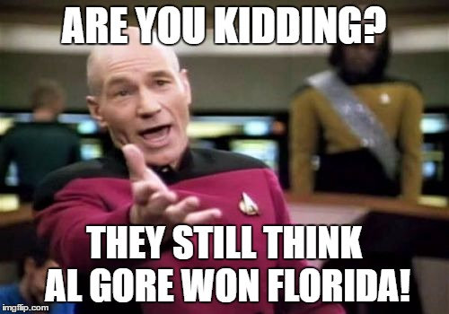 Picard Wtf Meme | ARE YOU KIDDING? THEY STILL THINK AL GORE WON FLORIDA! | image tagged in memes,picard wtf | made w/ Imgflip meme maker