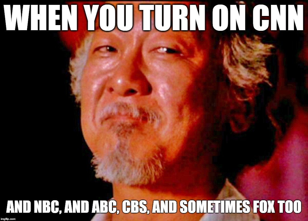 Skeptical Miyagi | WHEN YOU TURN ON CNN AND NBC, AND ABC, CBS, AND SOMETIMES FOX TOO | image tagged in mr miyagi,cnn,biased media,nbc news,msnbc,cbs | made w/ Imgflip meme maker