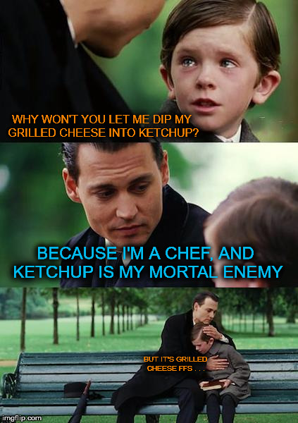 Finding Neverland Meme | WHY WON'T YOU LET ME DIP MY GRILLED CHEESE INTO KETCHUP? BECAUSE I'M A CHEF, AND KETCHUP IS MY MORTAL ENEMY BUT IT'S GRILLED CHEESE FFS . .  | image tagged in memes,finding neverland | made w/ Imgflip meme maker