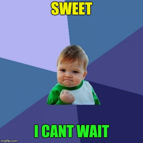 Success Kid Meme | SWEET I CANT WAIT | image tagged in memes,success kid | made w/ Imgflip meme maker