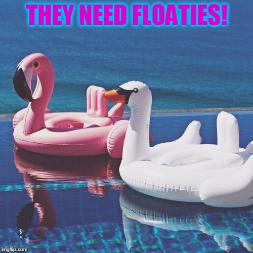 THEY NEED FLOATIES! | made w/ Imgflip meme maker
