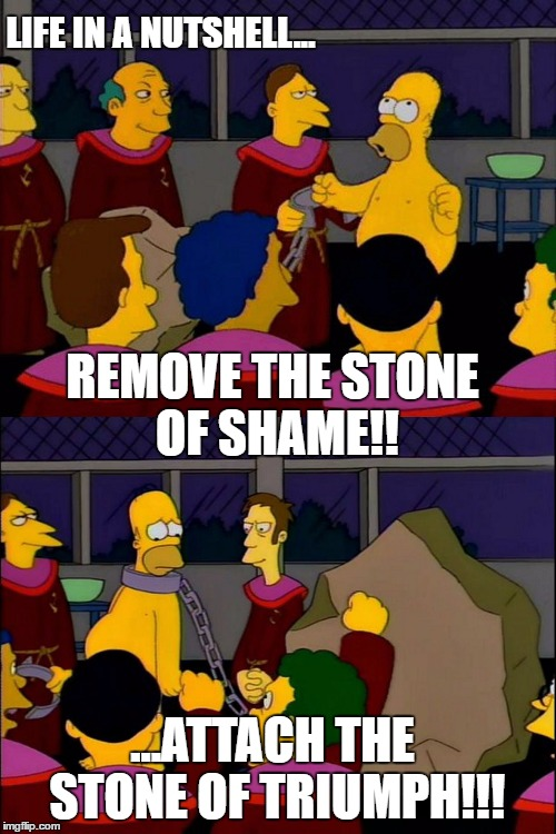 Remove the stone of shame!...Attach the stone of triumph!! | LIFE IN A NUTSHELL... ...ATTACH THE STONE OF TRIUMPH!!! REMOVE THE STONE OF SHAME!! | image tagged in stonecutters,homer,homer simpson,the simpsons | made w/ Imgflip meme maker