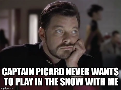 Sad Riker | CAPTAIN PICARD NEVER WANTS TO PLAY IN THE SNOW WITH ME | image tagged in sad riker | made w/ Imgflip meme maker