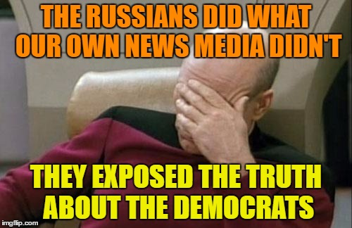 Captain Picard Facepalm Meme | THE RUSSIANS DID WHAT OUR OWN NEWS MEDIA DIDN'T THEY EXPOSED THE TRUTH ABOUT THE DEMOCRATS | image tagged in memes,captain picard facepalm | made w/ Imgflip meme maker