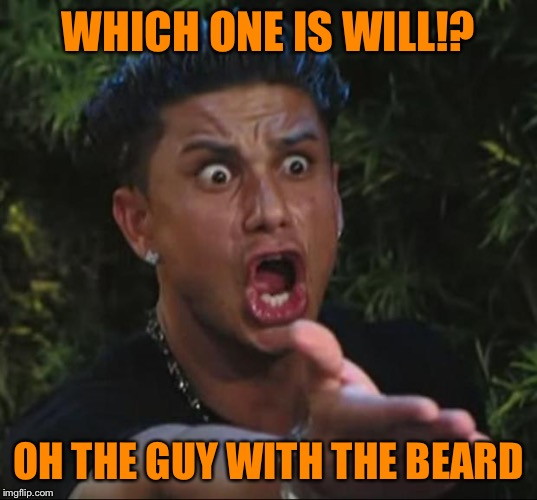 Pauly | WHICH ONE IS WILL!? OH THE GUY WITH THE BEARD | image tagged in pauly | made w/ Imgflip meme maker