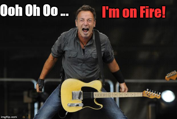I got a burning desire... | . | image tagged in burning springsteen,funny,meme,funny memes,lol,bruce springsteen on fire | made w/ Imgflip meme maker