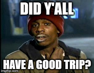 Y'all Got Any More Of That Meme | DID Y'ALL HAVE A GOOD TRIP? | image tagged in memes,yall got any more of | made w/ Imgflip meme maker