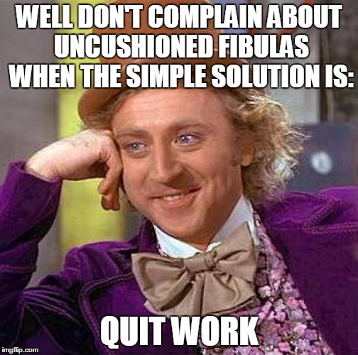 Creepy Condescending Wonka Meme | WELL DON'T COMPLAIN ABOUT UNCUSHIONED FIBULAS WHEN THE SIMPLE SOLUTION IS: QUIT WORK | image tagged in memes,creepy condescending wonka | made w/ Imgflip meme maker