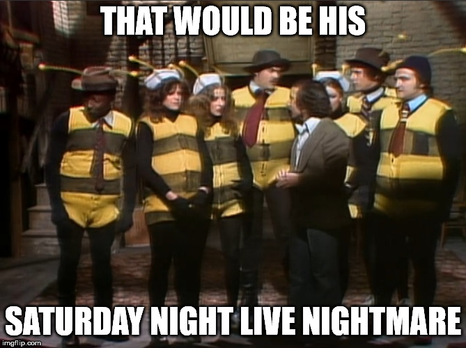 THAT WOULD BE HIS SATURDAY NIGHT LIVE NIGHTMARE | made w/ Imgflip meme maker