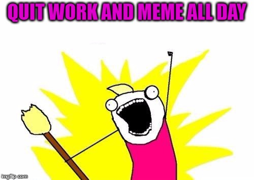 X All The Y Meme | QUIT WORK AND MEME ALL DAY | image tagged in memes,x all the y | made w/ Imgflip meme maker