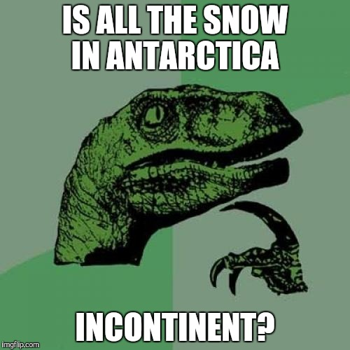 Maybe this is why the sea level is expected to rise | IS ALL THE SNOW IN ANTARCTICA INCONTINENT? | image tagged in memes,philosoraptor,antarctica,incontinent | made w/ Imgflip meme maker