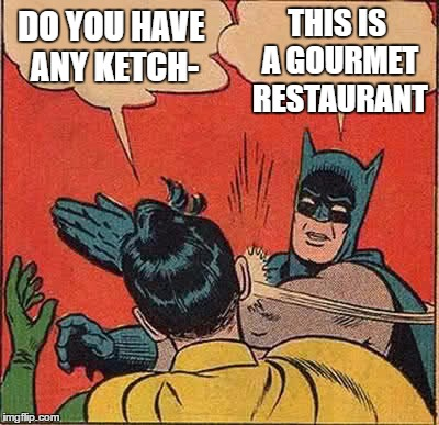 Batman Slapping Robin Meme | DO YOU HAVE ANY KETCH- THIS IS A GOURMET RESTAURANT | image tagged in memes,batman slapping robin | made w/ Imgflip meme maker
